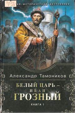 Тамоников А. Белый царь – Иван Грозный. Книга 1