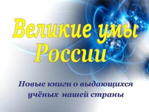 Великие умы России Новые книги о выдающихся учёных нашей страны