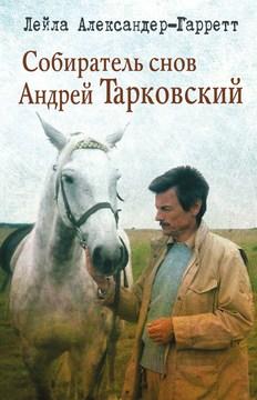 "Александер-Гарретт Лейла. ""Собиратель снов Андрей Тарковский"""