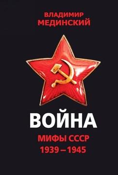 """Мединский В.Р. """"Война. Мифы СССР. 1939 - 1945"""""""