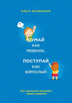 """Маховская О.И. """"Думай как ребенок, поступай как взрослый. Как научиться понимать своего ребенка"""""""