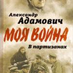 Адамович А.М. Моя война. В партизанах
