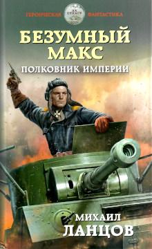 Ланцов М.А. Безумный Макс. Полковник Империи